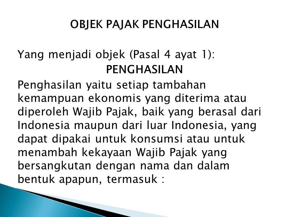 OBJEK PAJAK PENGHASILAN Yang menjadi objek (Pasal 4 ayat 1): PENGHASILAN Penghasilan yaitu setiap tambahan kemampuan ekonomis yang diterima atau diperoleh Wajib Pajak, baik yang berasal dari Indonesia maupun dari luar Indonesia, yang dapat dipakai untuk konsumsi atau untuk menambah kekayaan Wajib Pajak yang bersangkutan dengan nama dan dalam bentuk apapun, termasuk :