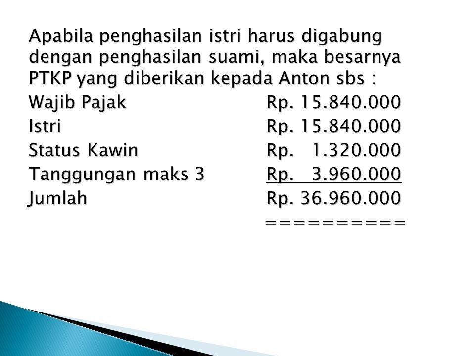 Apabila penghasilan istri harus digabung dengan penghasilan suami, maka besarnya PTKP yang diberikan kepada Anton sbs : Wajib Pajak Rp.
