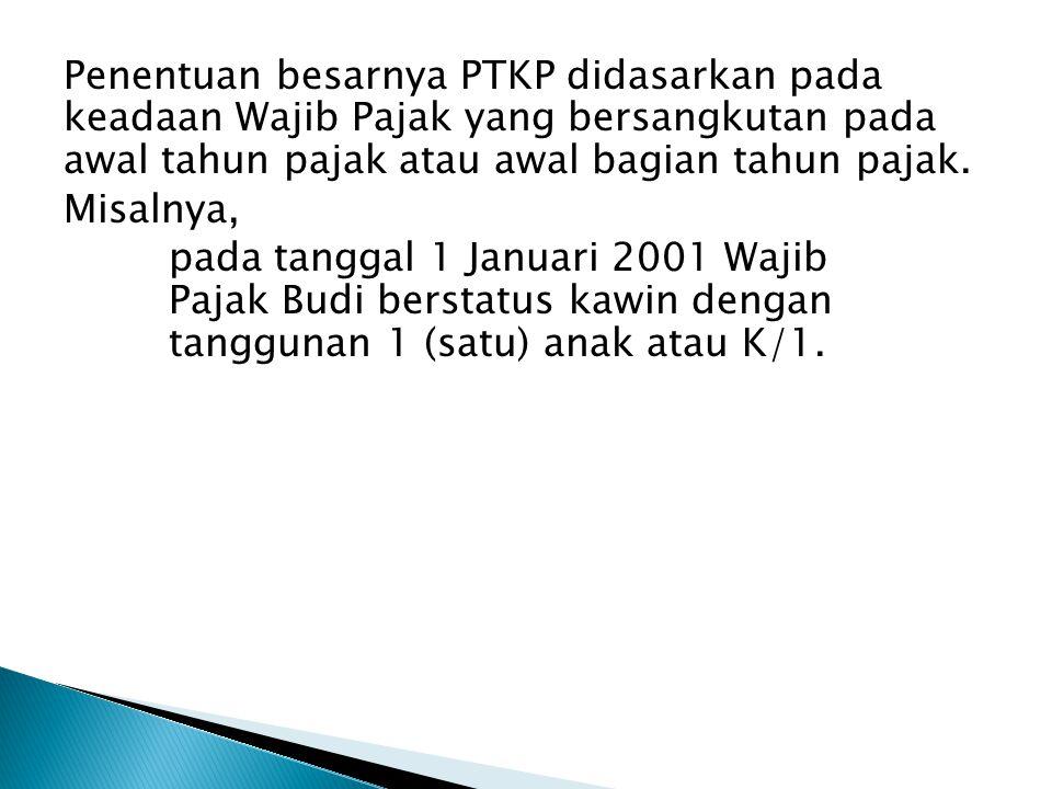 Penentuan besarnya PTKP didasarkan pada keadaan Wajib Pajak yang bersangkutan pada awal tahun pajak atau awal bagian tahun pajak.