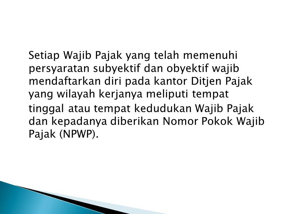 Setiap Wajib Pajak yang telah memenuhi persyaratan subyektif dan obyektif wajib mendaftarkan diri pada kantor Ditjen Pajak yang wilayah kerjanya meliputi tempat