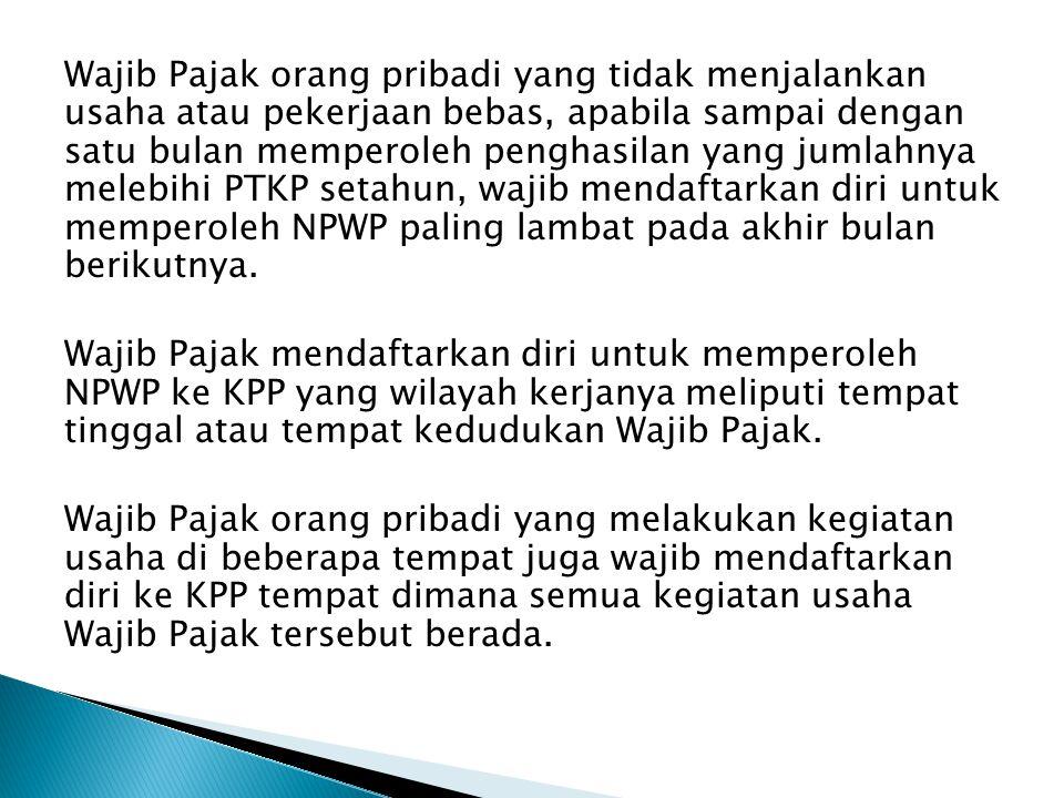 Wajib Pajak orang pribadi yang tidak menjalankan usaha atau pekerjaan bebas, apabila sampai dengan satu bulan memperoleh penghasilan yang jumlahnya melebihi PTKP setahun, wajib mendaftarkan diri untuk memperoleh NPWP paling lambat pada akhir bulan berikutnya.