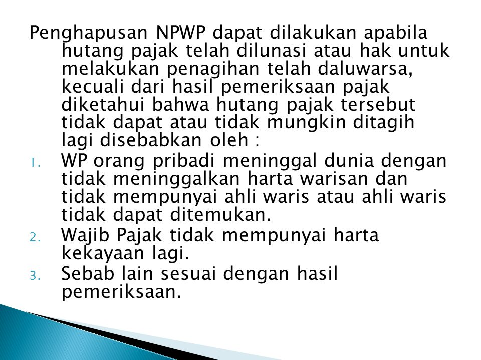 Penghapusan NPWP dapat dilakukan apabila hutang pajak telah dilunasi atau hak untuk melakukan penagihan telah daluwarsa, kecuali dari hasil pemeriksaan pajak diketahui bahwa hutang pajak tersebut tidak dapat atau tidak mungkin ditagih lagi disebabkan oleh :