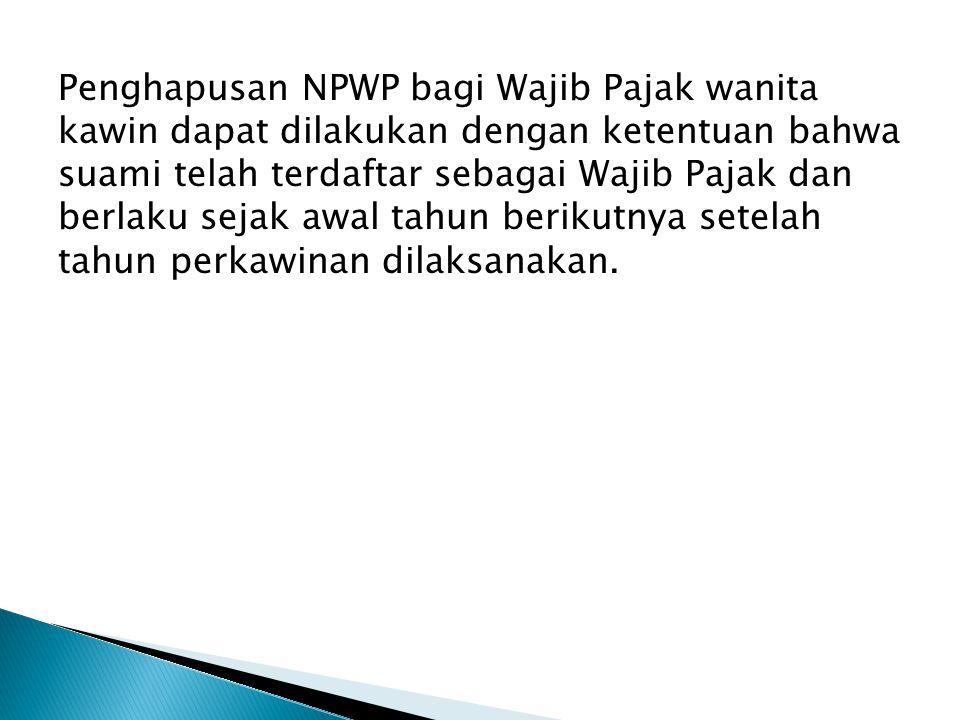 Penghapusan NPWP bagi Wajib Pajak wanita kawin dapat dilakukan dengan ketentuan bahwa suami telah terdaftar sebagai Wajib Pajak dan berlaku sejak awal tahun berikutnya setelah tahun perkawinan dilaksanakan.
