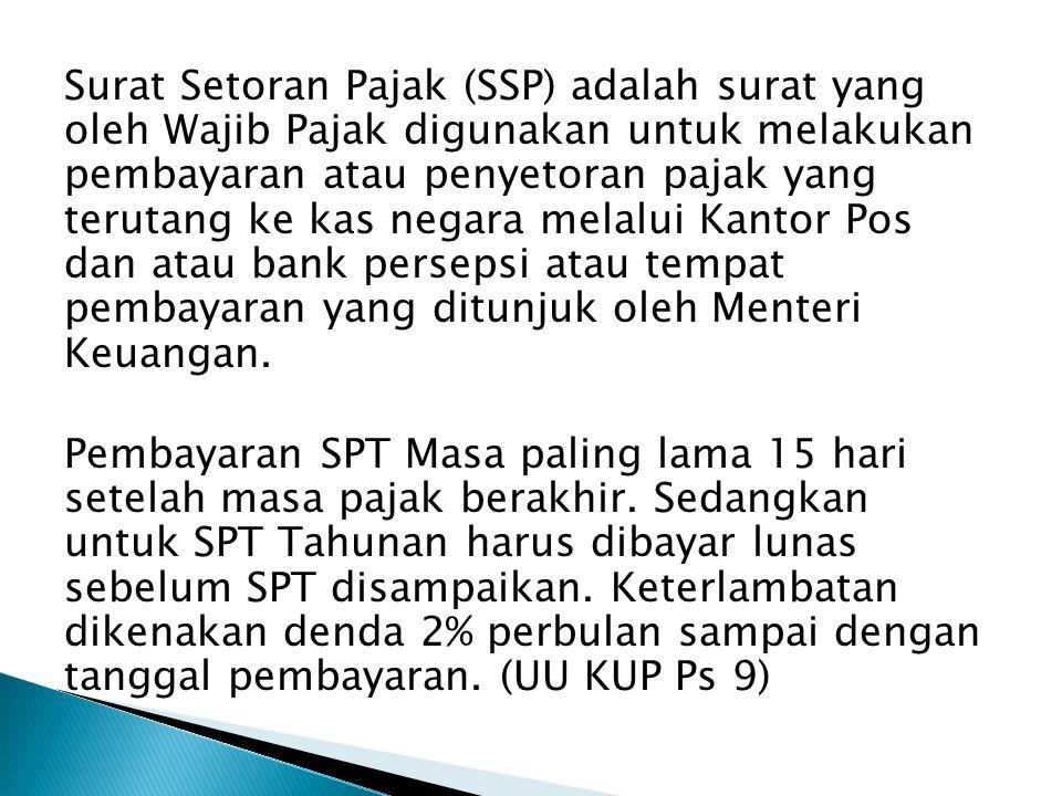 Surat Setoran Pajak (SSP) adalah surat yang oleh Wajib Pajak digunakan untuk melakukan pembayaran atau penyetoran pajak yang terutang ke kas negara melalui Kantor Pos dan atau bank persepsi atau tempat pembayaran yang ditunjuk oleh Menteri Keuangan.