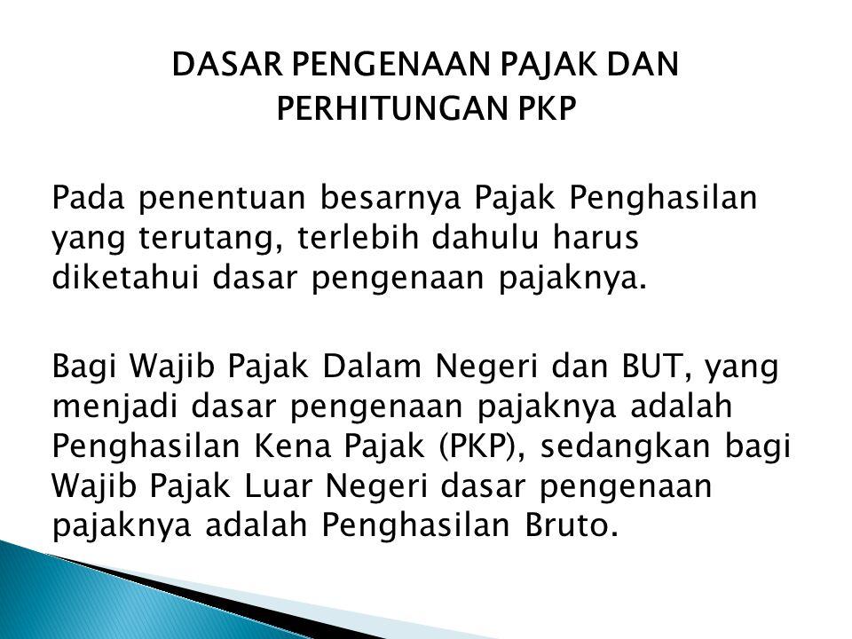 DASAR PENGENAAN PAJAK DAN PERHITUNGAN PKP Pada penentuan besarnya Pajak Penghasilan yang terutang, terlebih dahulu harus diketahui dasar pengenaan pajaknya.