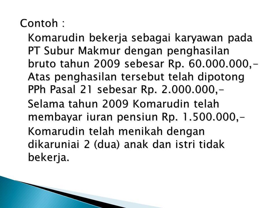 Contoh : Komarudin bekerja sebagai karyawan pada PT Subur Makmur dengan penghasilan bruto tahun 2009 sebesar Rp.