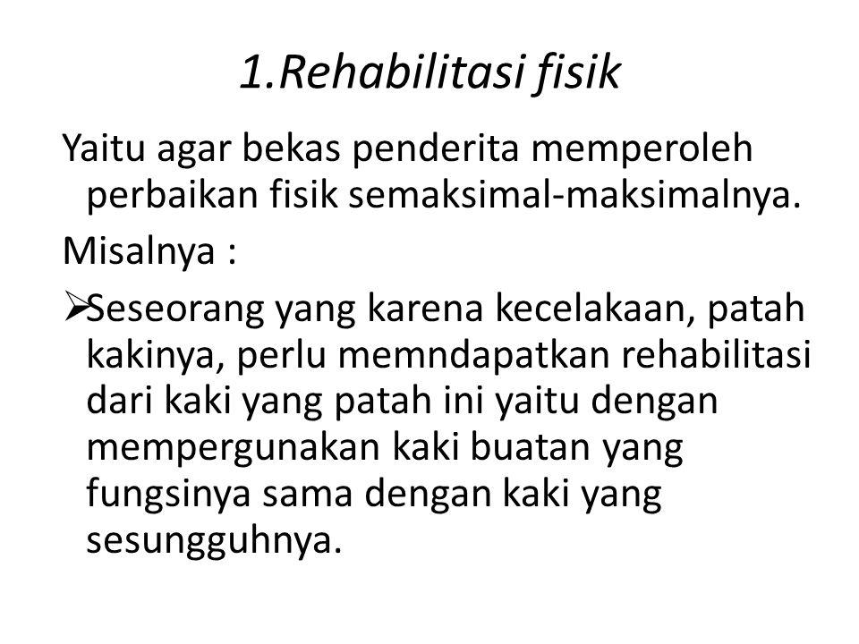 1.Rehabilitasi fisik Yaitu agar bekas penderita memperoleh perbaikan fisik semaksimal-maksimalnya. Misalnya :