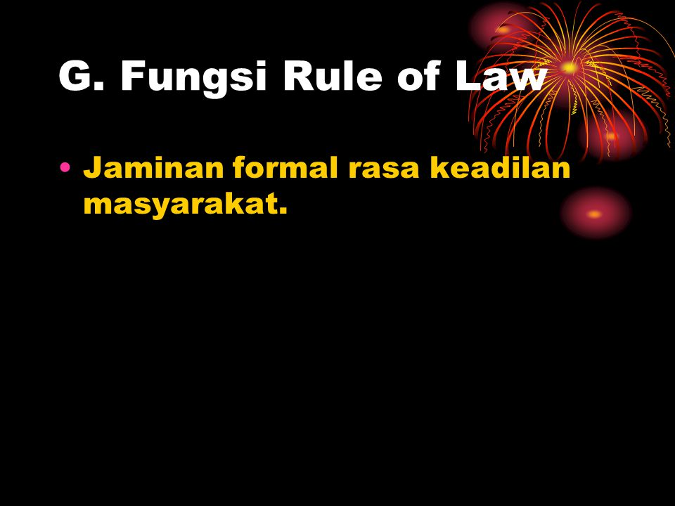 G. Fungsi Rule of Law Jaminan formal rasa keadilan masyarakat.