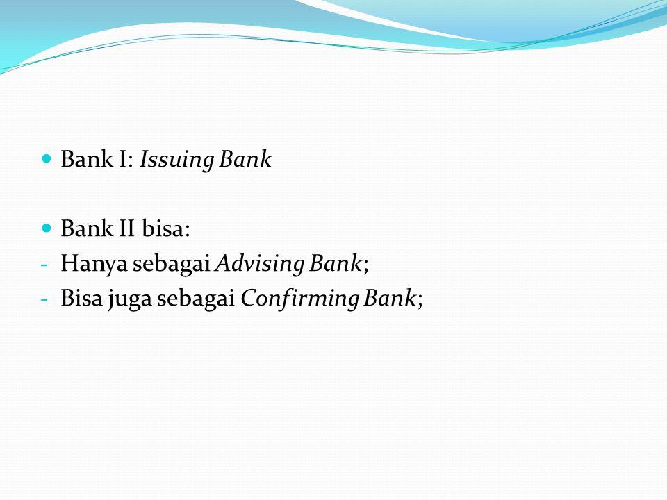 Bank I: Issuing Bank Bank II bisa: Hanya sebagai Advising Bank; Bisa juga sebagai Confirming Bank;