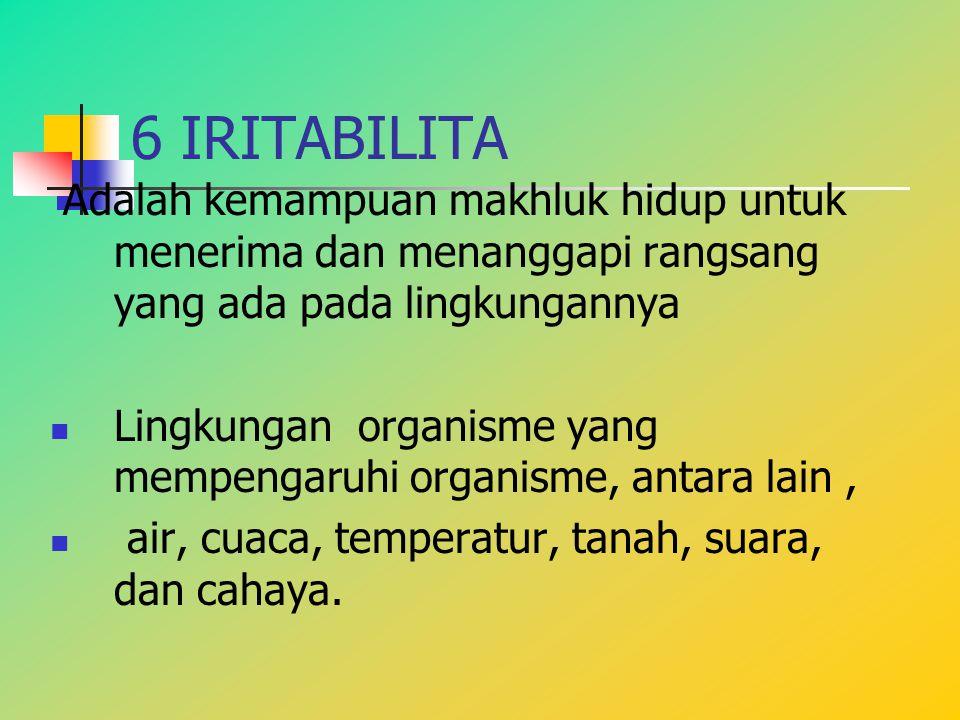 6 IRITABILITA Adalah kemampuan makhluk hidup untuk menerima dan menanggapi rangsang yang ada pada lingkungannya.
