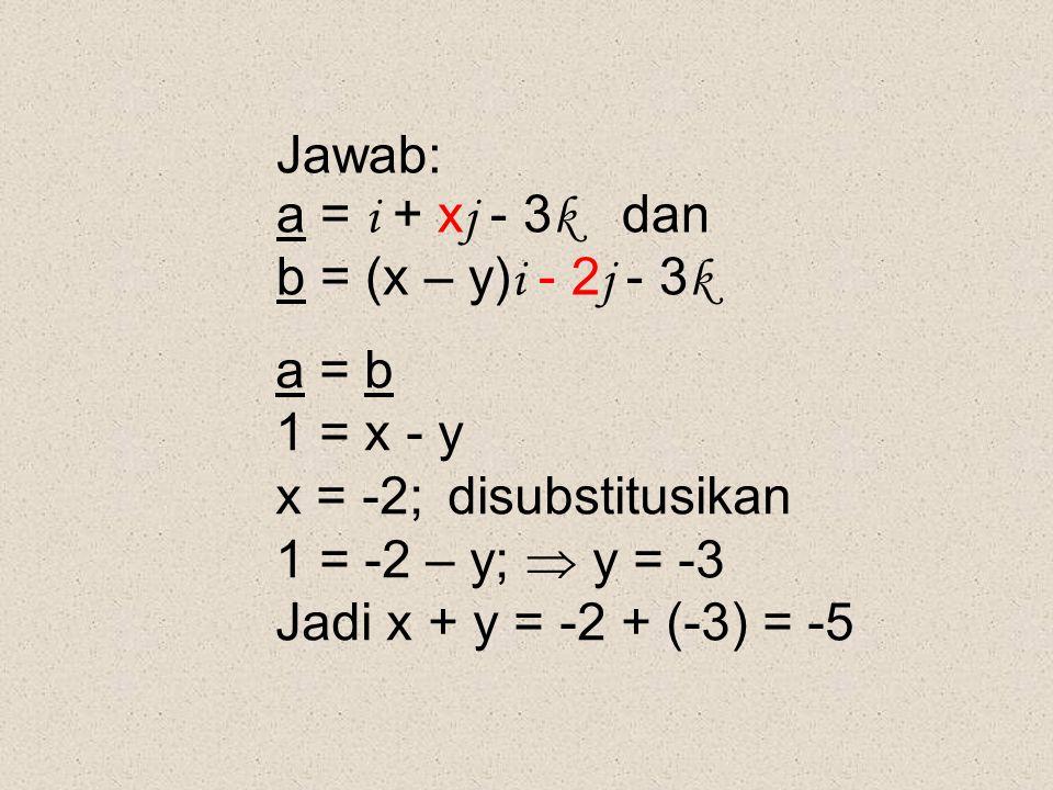 Jawab: a = i + xj - 3k dan. b = (x – y)i - 2j - 3k. a = b. 1 = x - y. x = -2; disubstitusikan.