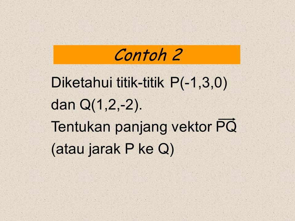 Contoh 2 Diketahui titik-titik P(-1,3,0) dan Q(1,2,-2).