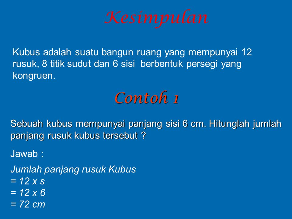 Kesimpulan Kubus adalah suatu bangun ruang yang mempunyai 12 rusuk, 8 titik sudut dan 6 sisi berbentuk persegi yang kongruen.