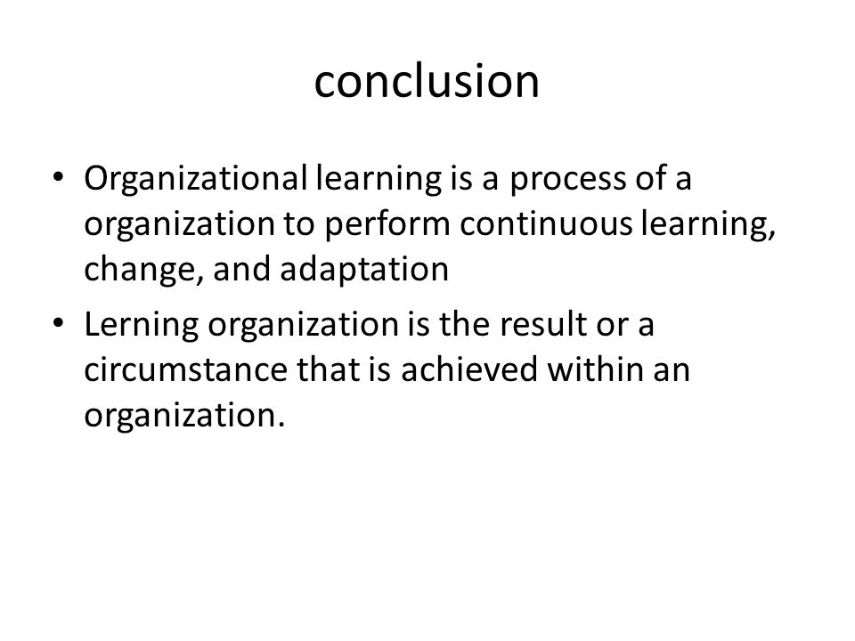 conclusion Organizational learning is a process of a organization to perform continuous learning, change, and adaptation.