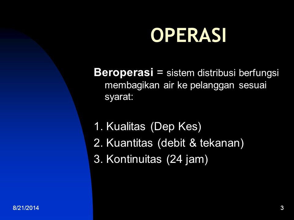 OPERASI Beroperasi = sistem distribusi berfungsi membagikan air ke pelanggan sesuai syarat: 1. Kualitas (Dep Kes)