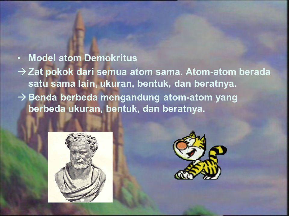 Model atom Demokritus Zat pokok dari semua atom sama. Atom-atom berada satu sama lain, ukuran, bentuk, dan beratnya.