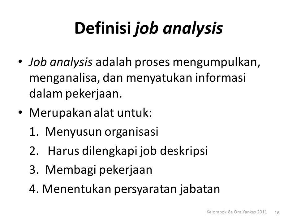 Definisi job analysis Job analysis adalah proses mengumpulkan, menganalisa, dan menyatukan informasi dalam pekerjaan.