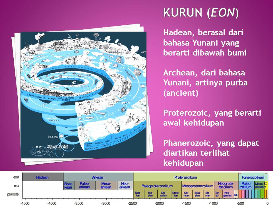KURUN (Eon) Hadean, berasal dari bahasa Yunani yang berarti dibawah bumi. Archean, dari bahasa Yunani, artinya purba (ancient)