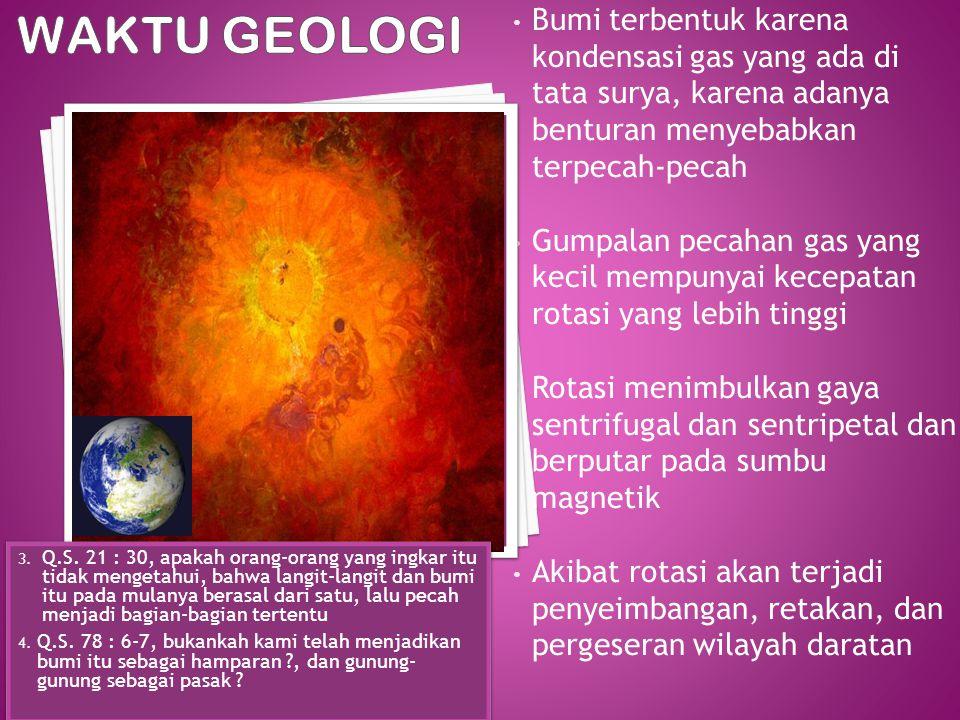 WAKTU GEOLOGI Bumi terbentuk karena kondensasi gas yang ada di tata surya, karena adanya benturan menyebabkan terpecah-pecah.
