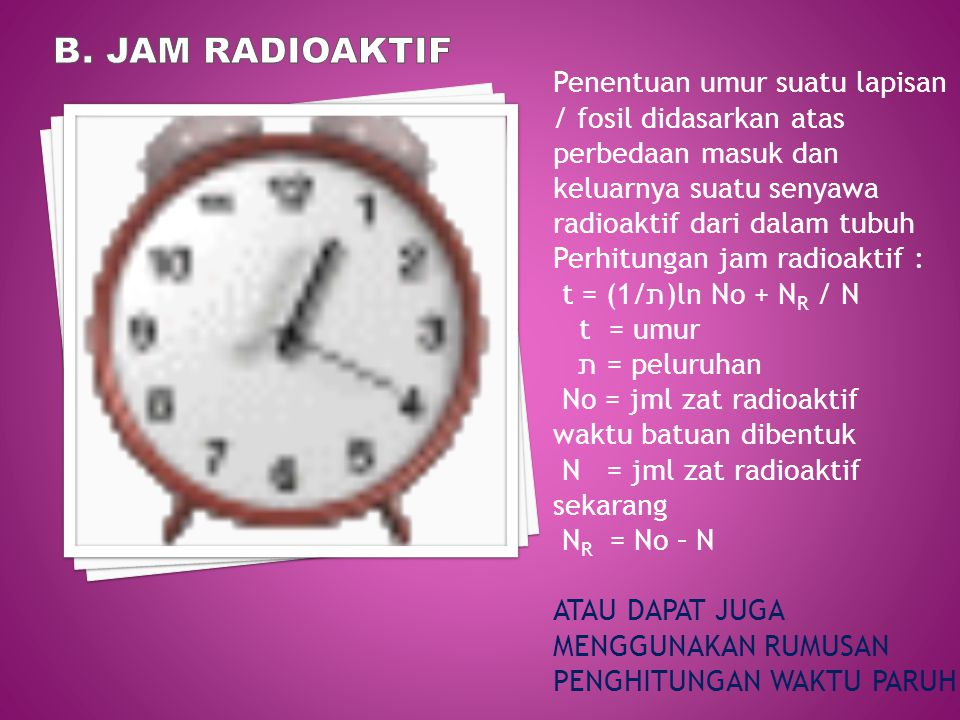 B. Jam radioaktif Penentuan umur suatu lapisan / fosil didasarkan atas perbedaan masuk dan keluarnya suatu senyawa radioaktif dari dalam tubuh.