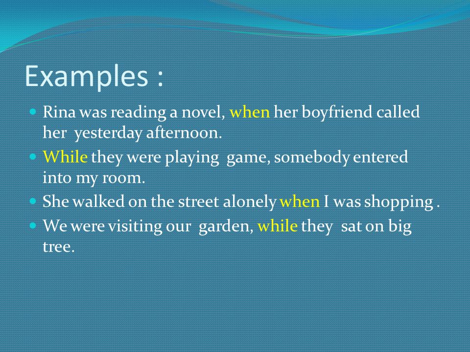 Examples : Rina was reading a novel, when her boyfriend called her yesterday afternoon.