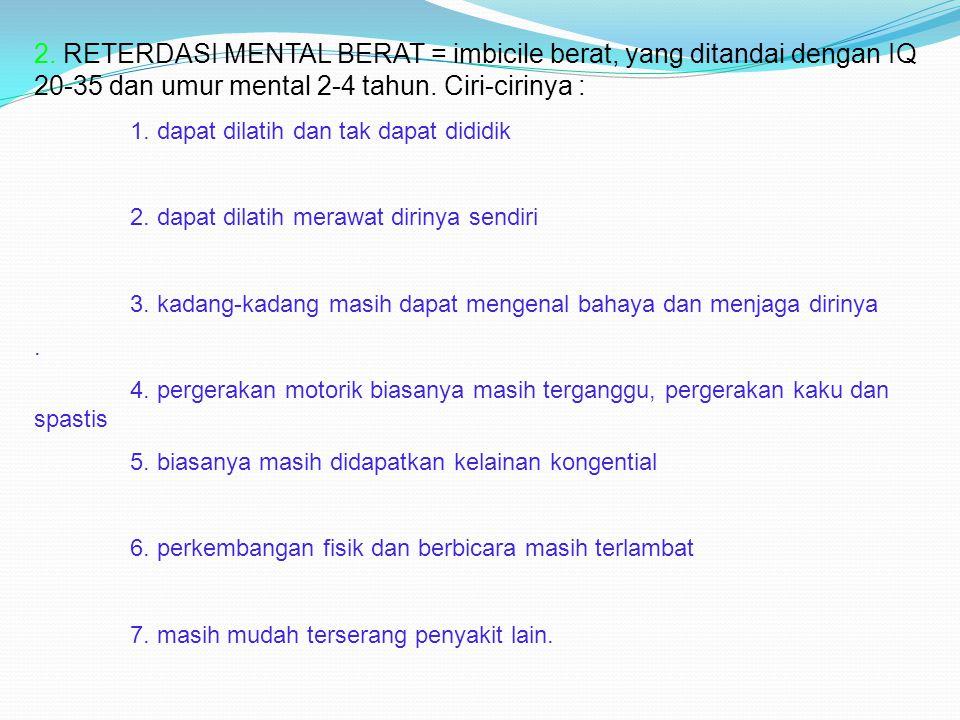 2. RETERDASI MENTAL BERAT = imbicile berat, yang ditandai dengan IQ 20-35 dan umur mental 2-4 tahun. Ciri-cirinya :