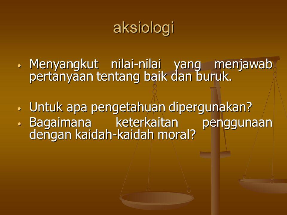 aksiologi Menyangkut nilai-nilai yang menjawab pertanyaan tentang baik dan buruk. Untuk apa pengetahuan dipergunakan