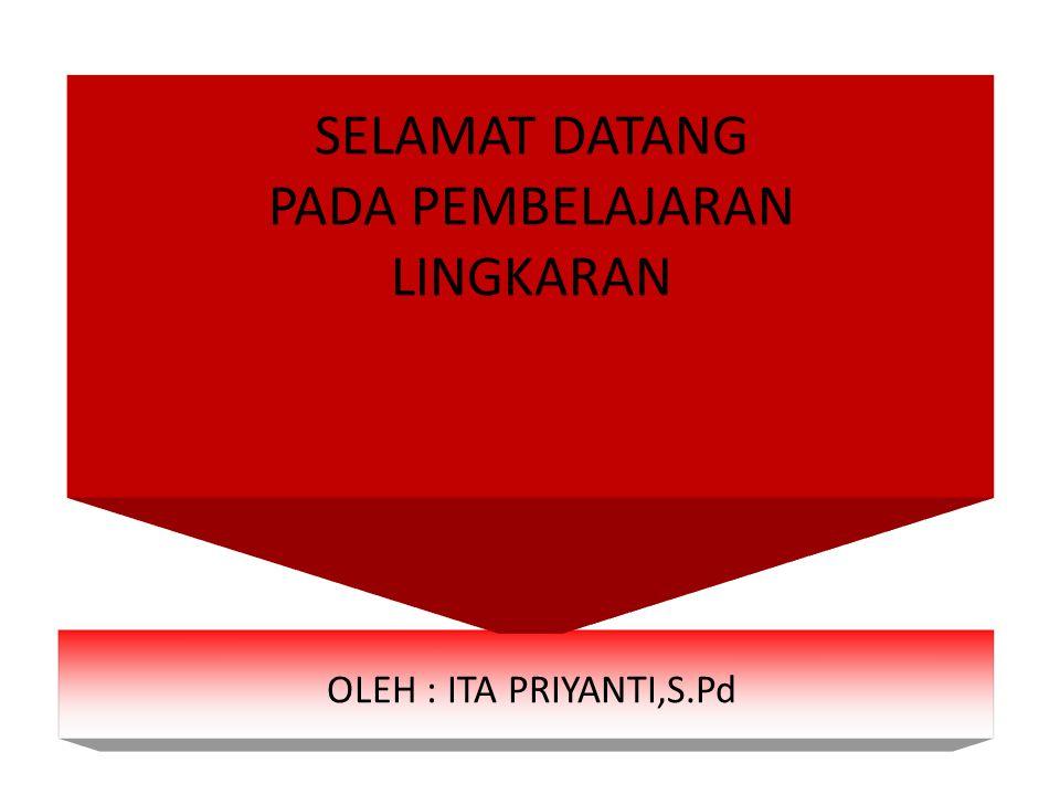 SELAMAT DATANG PADA PEMBELAJARAN LINGKARAN OLEH : ITA PRIYANTI,S.Pd