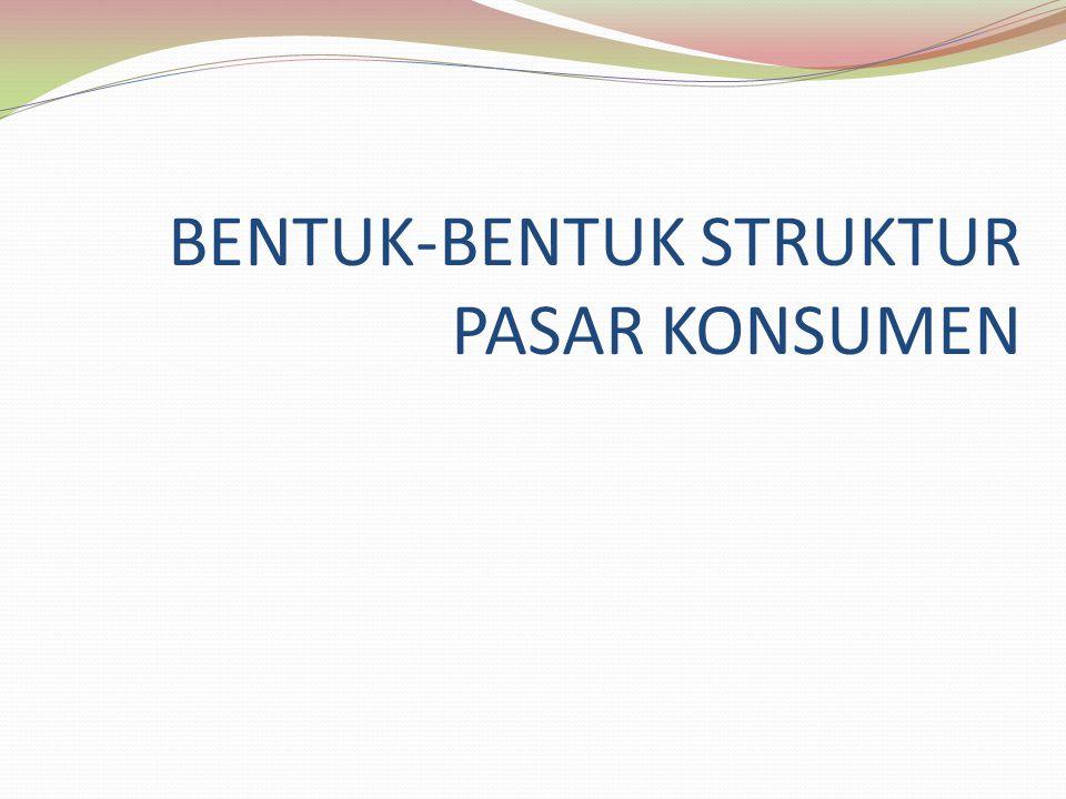 BENTUK-BENTUK STRUKTUR PASAR KONSUMEN
