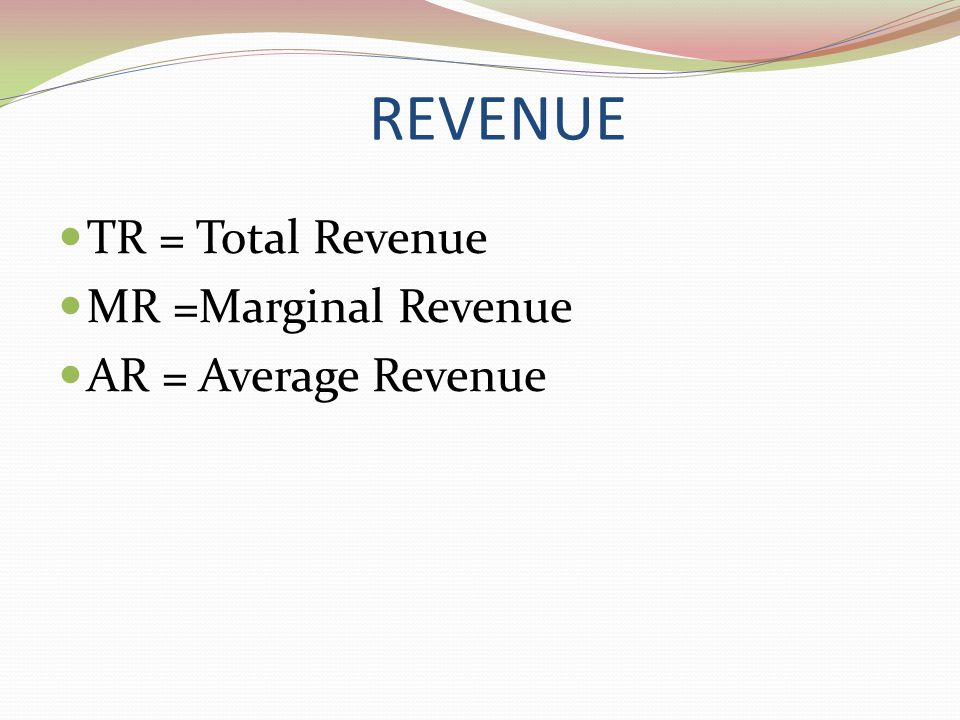 REVENUE TR = Total Revenue MR =Marginal Revenue AR = Average Revenue
