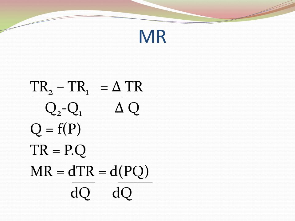 MR TR2 – TR1 = Δ TR Q2-Q1 Δ Q Q = f(P) TR = P.Q MR = dTR = d(PQ) dQ dQ