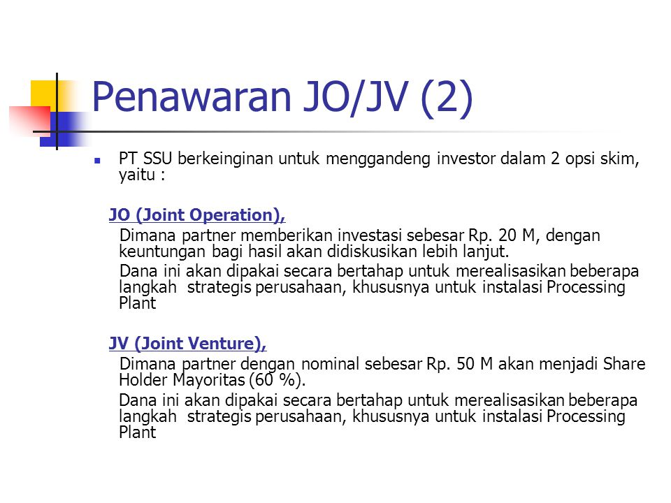 Penawaran JO/JV (2) PT SSU berkeinginan untuk menggandeng investor dalam 2 opsi skim, yaitu : JO (Joint Operation),