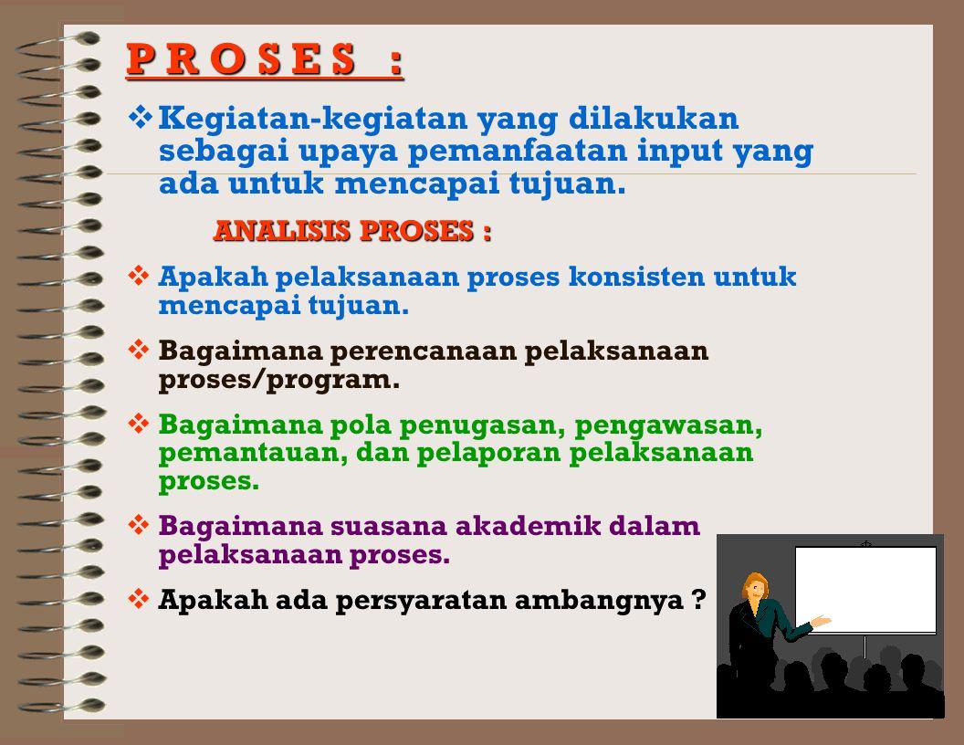 P R O S E S : Kegiatan-kegiatan yang dilakukan sebagai upaya pemanfaatan input yang ada untuk mencapai tujuan.