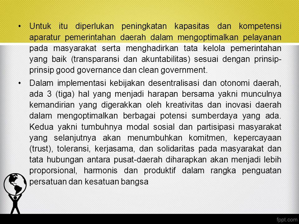 Untuk itu diperlukan peningkatan kapasitas dan kompetensi aparatur pemerintahan daerah dalam mengoptimalkan pelayanan pada masyarakat serta menghadirkan tata kelola pemerintahan yang baik (transparansi dan akuntabilitas) sesuai dengan prinsip-prinsip good governance dan clean government.