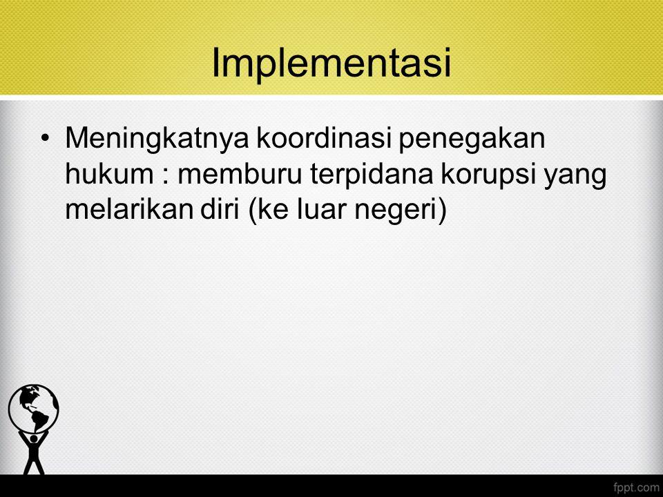 Implementasi Meningkatnya koordinasi penegakan hukum : memburu terpidana korupsi yang melarikan diri (ke luar negeri)