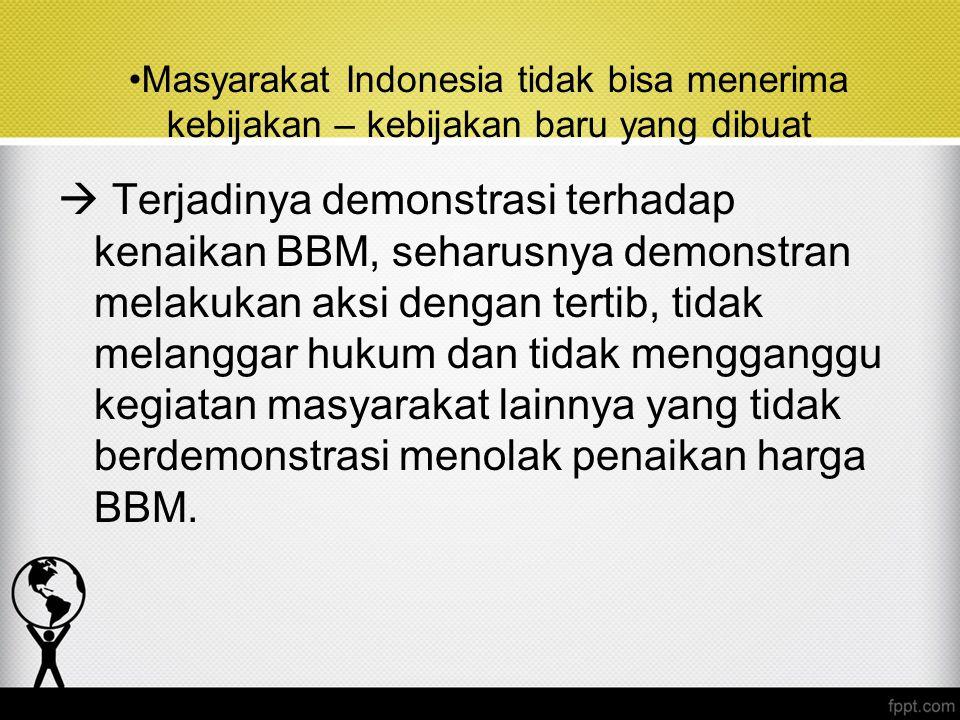 Masyarakat Indonesia tidak bisa menerima kebijakan – kebijakan baru yang dibuat
