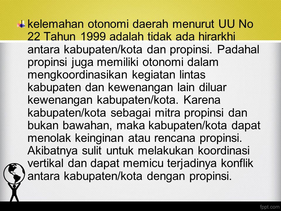 kelemahan otonomi daerah menurut UU No 22 Tahun 1999 adalah tidak ada hirarkhi antara kabupaten/kota dan propinsi.