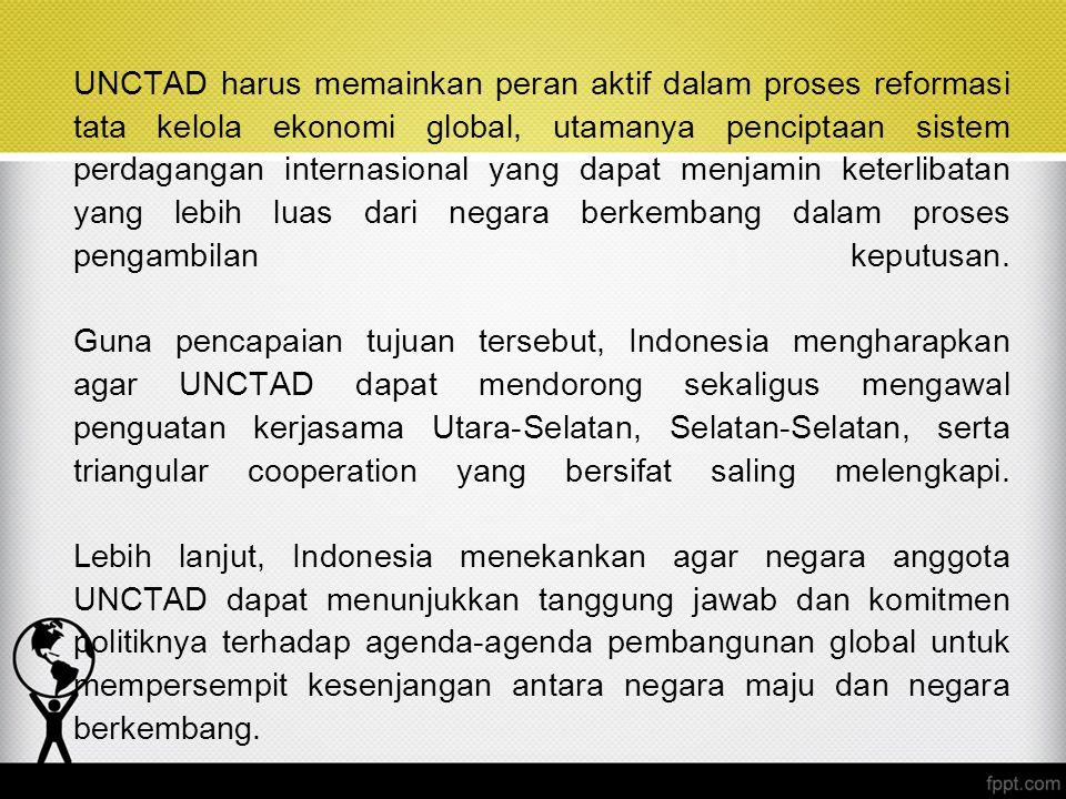 UNCTAD harus memainkan peran aktif dalam proses reformasi tata kelola ekonomi global, utamanya penciptaan sistem perdagangan internasional yang dapat menjamin keterlibatan yang lebih luas dari negara berkembang dalam proses pengambilan keputusan. Guna pencapaian tujuan tersebut, Indonesia mengharapkan agar UNCTAD dapat mendorong sekaligus mengawal penguatan kerjasama Utara-Selatan, Selatan-Selatan, serta triangular cooperation yang bersifat saling melengkapi. Lebih lanjut, Indonesia menekankan agar negara anggota UNCTAD dapat menunjukkan tanggung jawab dan komitmen politiknya terhadap agenda-agenda pembangunan global untuk mempersempit kesenjangan antara negara maju dan negara berkembang.