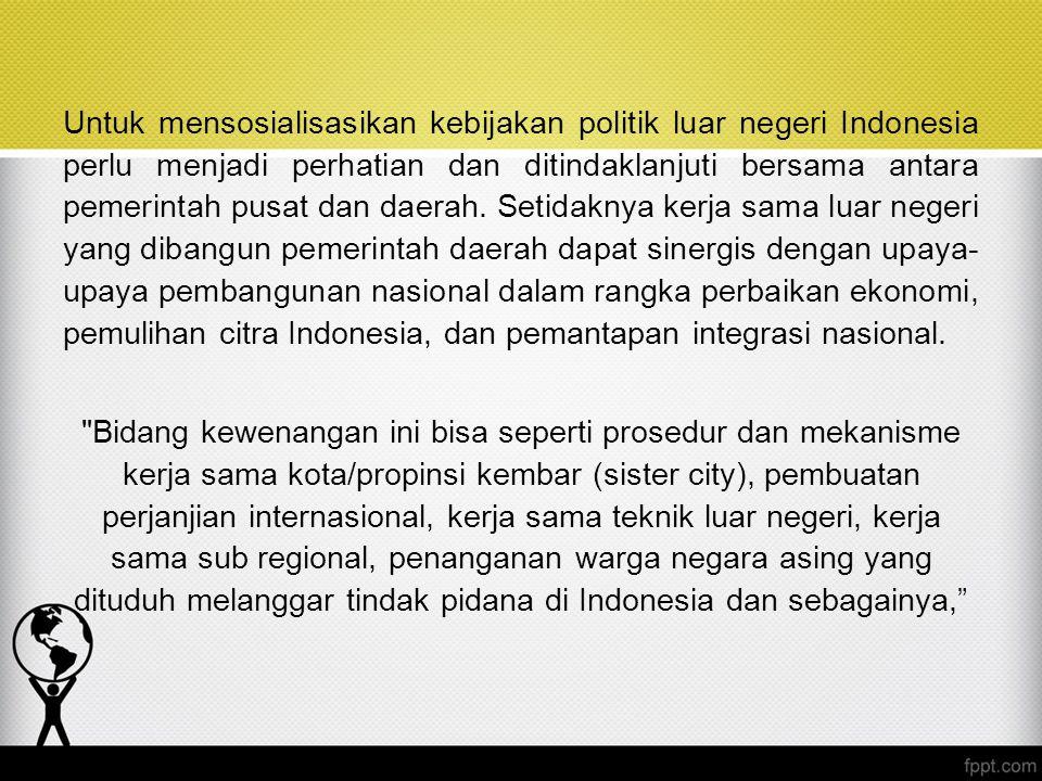 Untuk mensosialisasikan kebijakan politik luar negeri Indonesia perlu menjadi perhatian dan ditindaklanjuti bersama antara pemerintah pusat dan daerah.