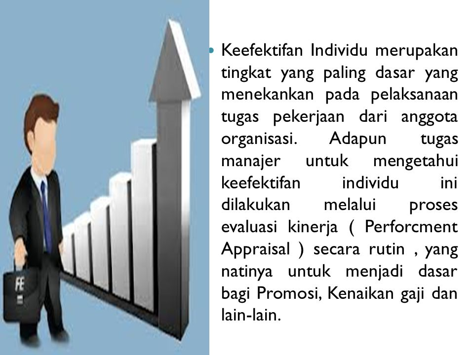 Keefektifan Individu merupakan tingkat yang paling dasar yang menekankan pada pelaksanaan tugas pekerjaan dari anggota organisasi.