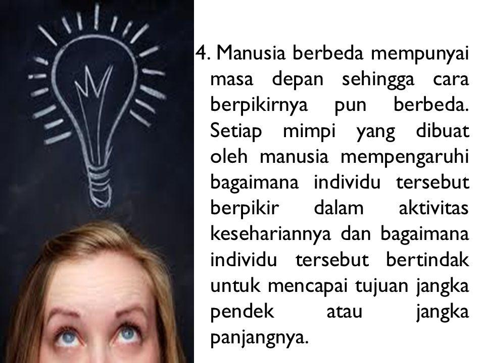4. Manusia berbeda mempunyai masa depan sehingga cara berpikirnya pun berbeda.