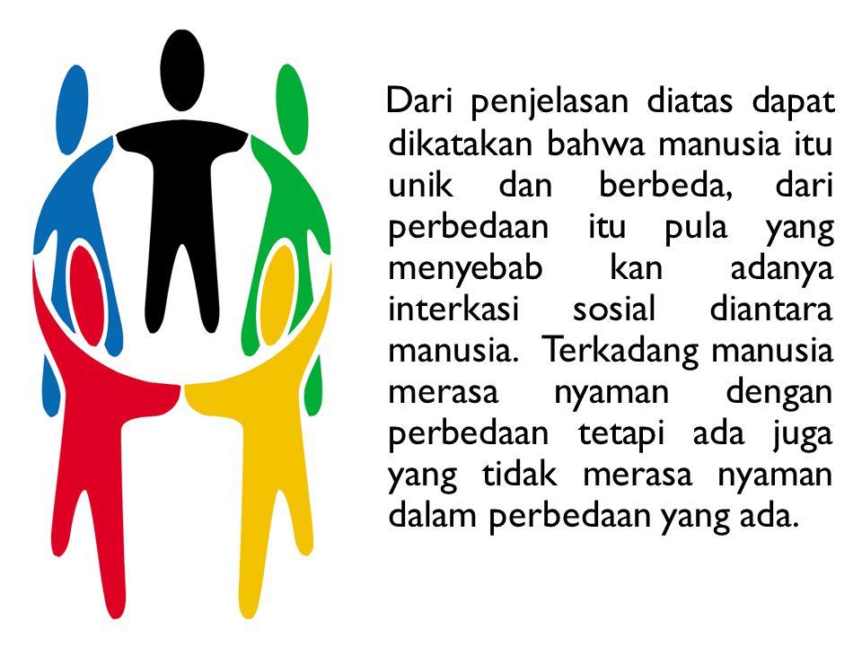 Dari penjelasan diatas dapat dikatakan bahwa manusia itu unik dan berbeda, dari perbedaan itu pula yang menyebab kan adanya interkasi sosial diantara manusia.