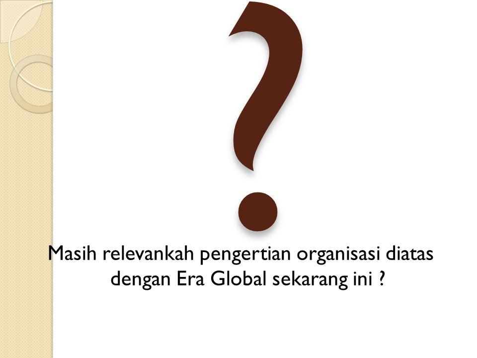 Masih relevankah pengertian organisasi diatas dengan Era Global sekarang ini