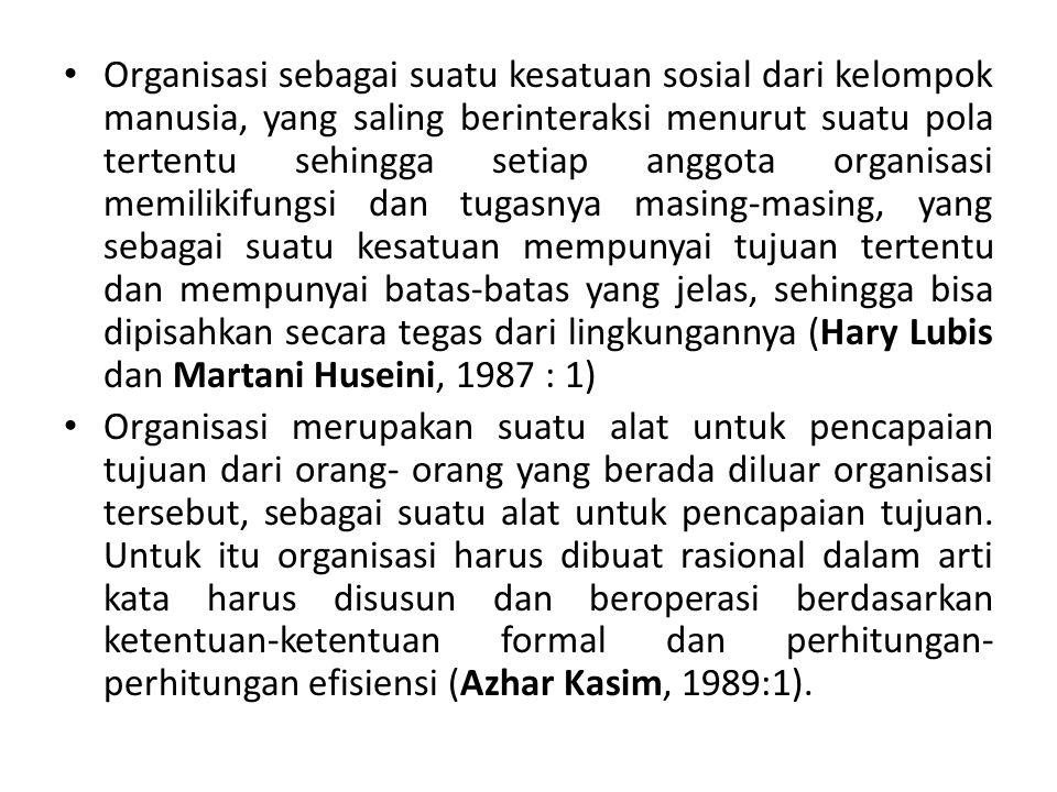 Organisasi sebagai suatu kesatuan sosial dari kelompok manusia, yang saling berinteraksi menurut suatu pola tertentu sehingga setiap anggota organisasi memilikifungsi dan tugasnya masing-masing, yang sebagai suatu kesatuan mempunyai tujuan tertentu dan mempunyai batas-batas yang jelas, sehingga bisa dipisahkan secara tegas dari lingkungannya (Hary Lubis dan Martani Huseini, 1987 : 1)