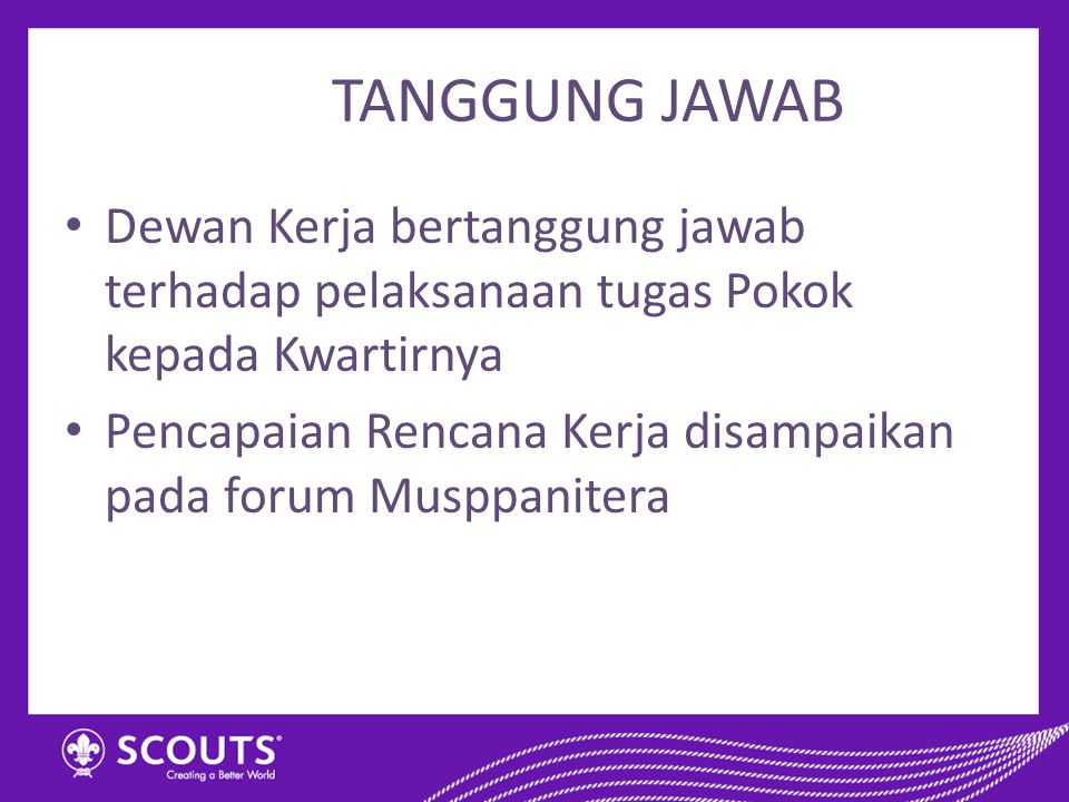 TANGGUNG JAWAB Dewan Kerja bertanggung jawab terhadap pelaksanaan tugas Pokok kepada Kwartirnya.