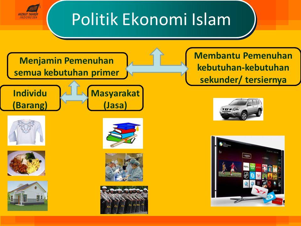 Politik Ekonomi Islam Membantu Pemenuhan kebutuhan-kebutuhan sekunder/ tersiernya. Menjamin Pemenuhan semua kebutuhan primer.