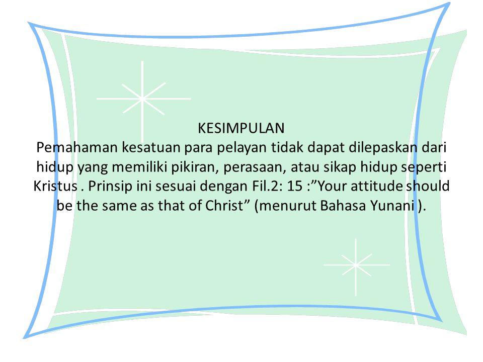 KESIMPULAN Pemahaman kesatuan para pelayan tidak dapat dilepaskan dari hidup yang memiliki pikiran, perasaan, atau sikap hidup seperti Kristus .