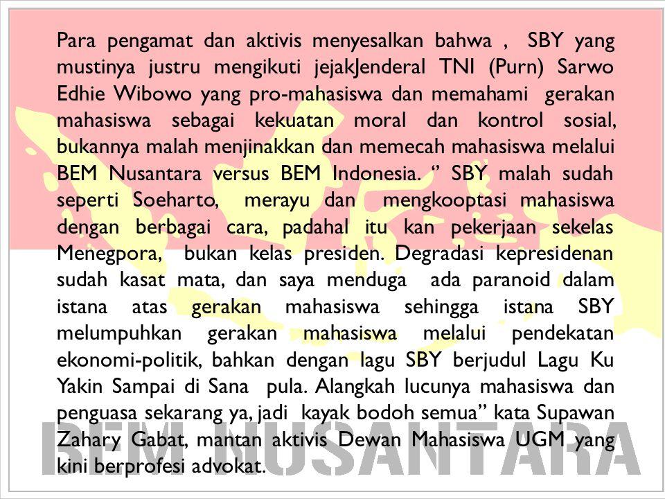 Para pengamat dan aktivis menyesalkan bahwa , SBY yang mustinya justru mengikuti jejakJenderal TNI (Purn) Sarwo Edhie Wibowo yang pro-mahasiswa dan memahami gerakan mahasiswa sebagai kekuatan moral dan kontrol sosial, bukannya malah menjinakkan dan memecah mahasiswa melalui BEM Nusantara versus BEM Indonesia.