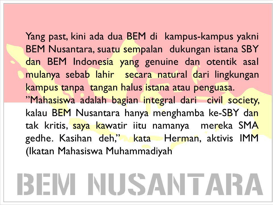 Yang past, kini ada dua BEM di kampus-kampus yakni BEM Nusantara, suatu sempalan dukungan istana SBY dan BEM Indonesia yang genuine dan otentik asal mulanya sebab lahir secara natural dari lingkungan kampus tanpa tangan halus istana atau penguasa.