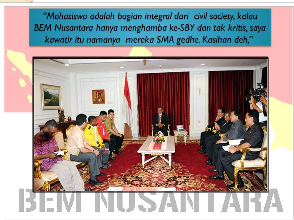 Mahasiswa adalah bagian integral dari civil society, kalau BEM Nusantara hanya menghamba ke-SBY dan tak kritis, saya kawatir itu namanya mereka SMA gedhe.